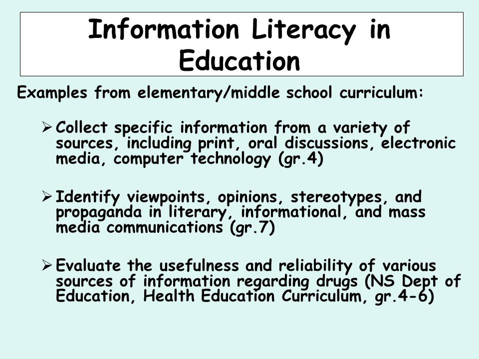 Information Literacy in Education Examples from elementary/middle school curriculum:  Collect specific information from a variety of sources, including print, oral discussions, electronic media, computer technology (gr.4)  Identify viewpoints, opinions, stereotypes, and propaganda in literary, informational, and mass media communications (gr.7)  Evaluate the usefulness and reliability of various sources of information regarding drugs (NS Dept of Education, Health Education Curriculum, gr.4-6)