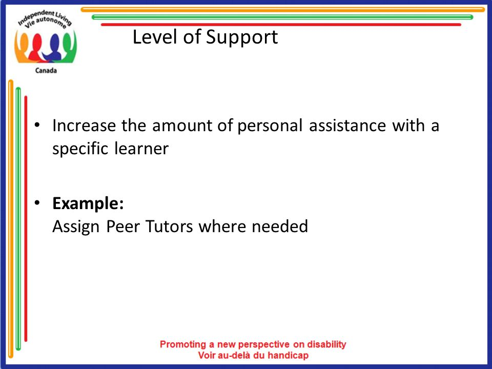 Level of Support Increase the amount of personal assistance with a specific learner Example: Assign Peer Tutors where needed