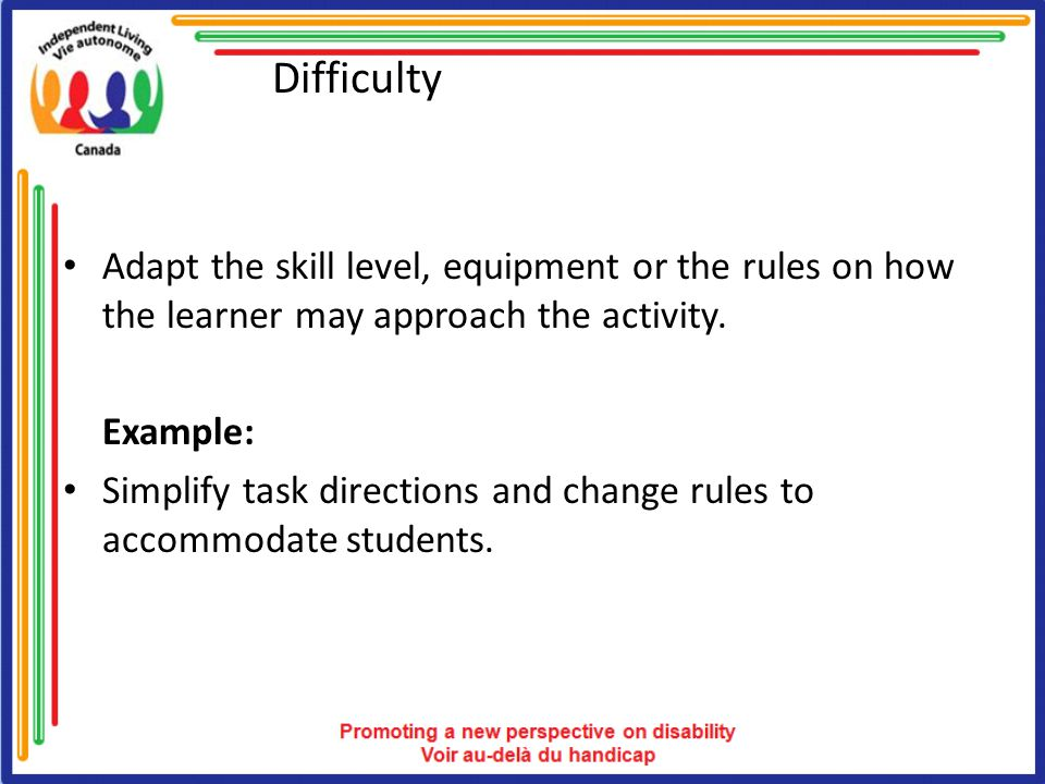 Difficulty Adapt the skill level, equipment or the rules on how the learner may approach the activity. Example: Simplify task directions and change ru