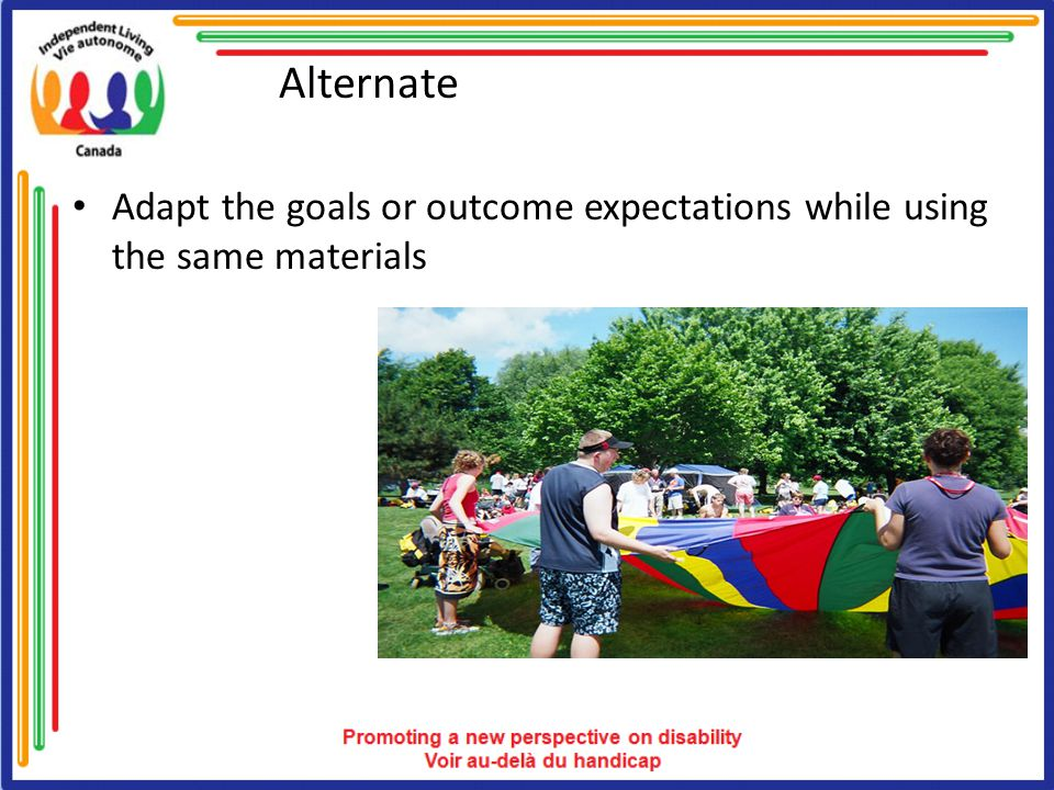 Alternate Adapt the goals or outcome expectations while using the same materials