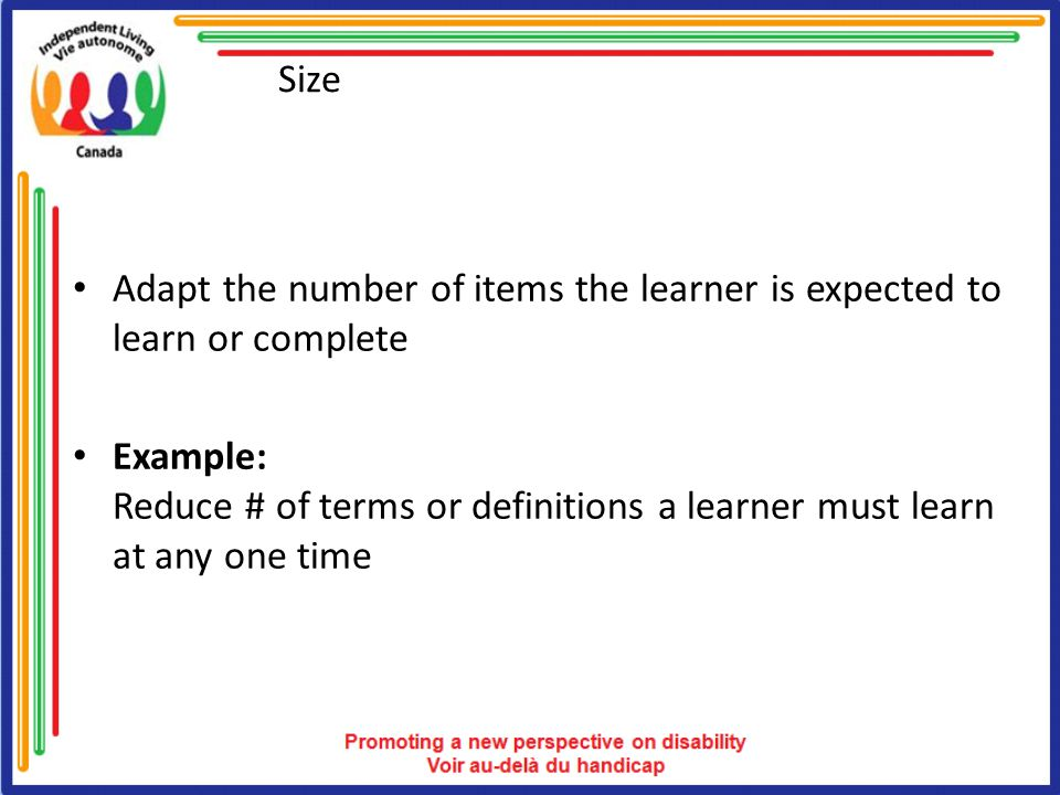 Size Adapt the number of items the learner is expected to learn or complete Example: Reduce # of terms or definitions a learner must learn at any one time