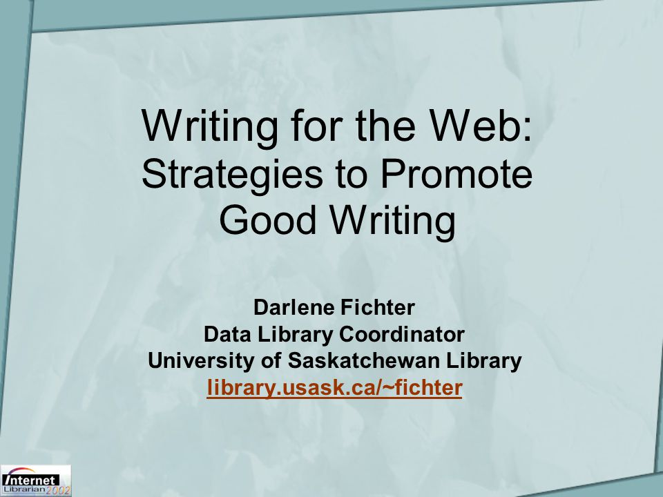 Writing for the Web: Strategies to Promote Good Writing Darlene Fichter Data Library Coordinator University of Saskatchewan Library library.usask.ca/~