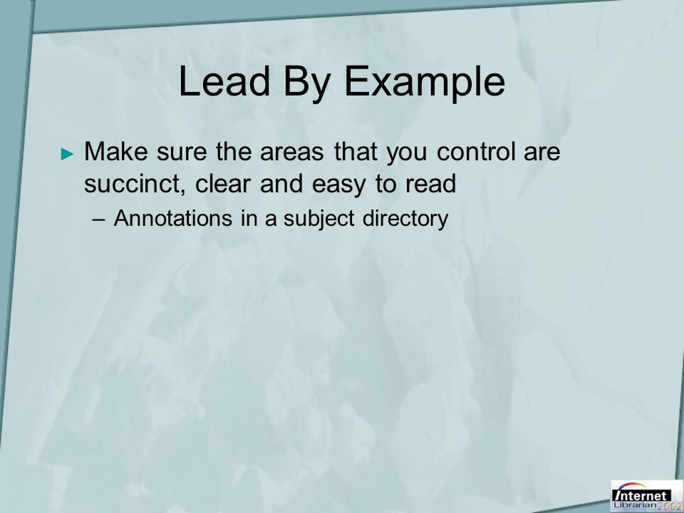Lead By Example ► Make sure the areas that you control are succinct, clear and easy to read –Annotations in a subject directory