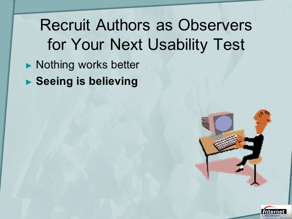 Recruit Authors as Observers for Your Next Usability Test ► Nothing works better ► Seeing is believing