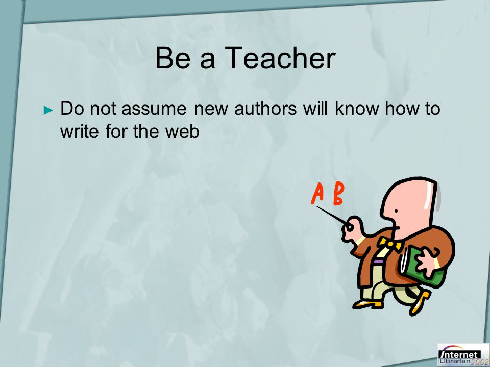 Be a Teacher ► Do not assume new authors will know how to write for the web