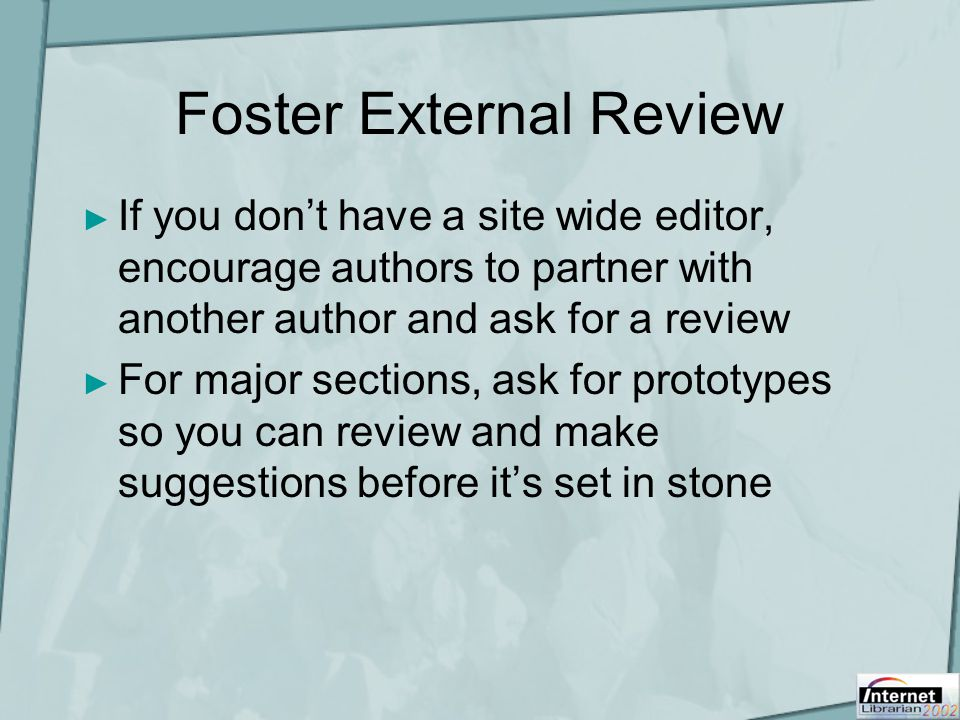 Foster External Review ► If you don't have a site wide editor, encourage authors to partner with another author and ask for a review ► For major sections, ask for prototypes so you can review and make suggestions before it's set in stone