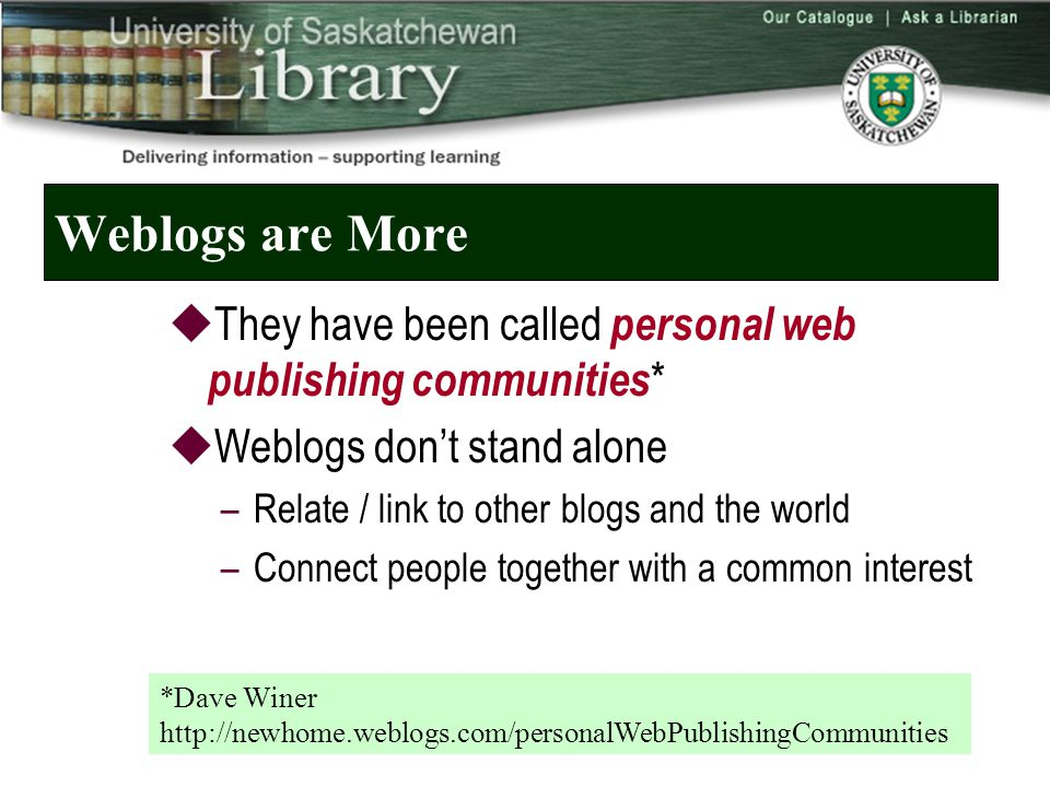 Weblogs are More  They have been called personal web publishing communities *  Weblogs don't stand alone –Relate / link to other blogs and the world –Connect people together with a common interest *Dave Winer