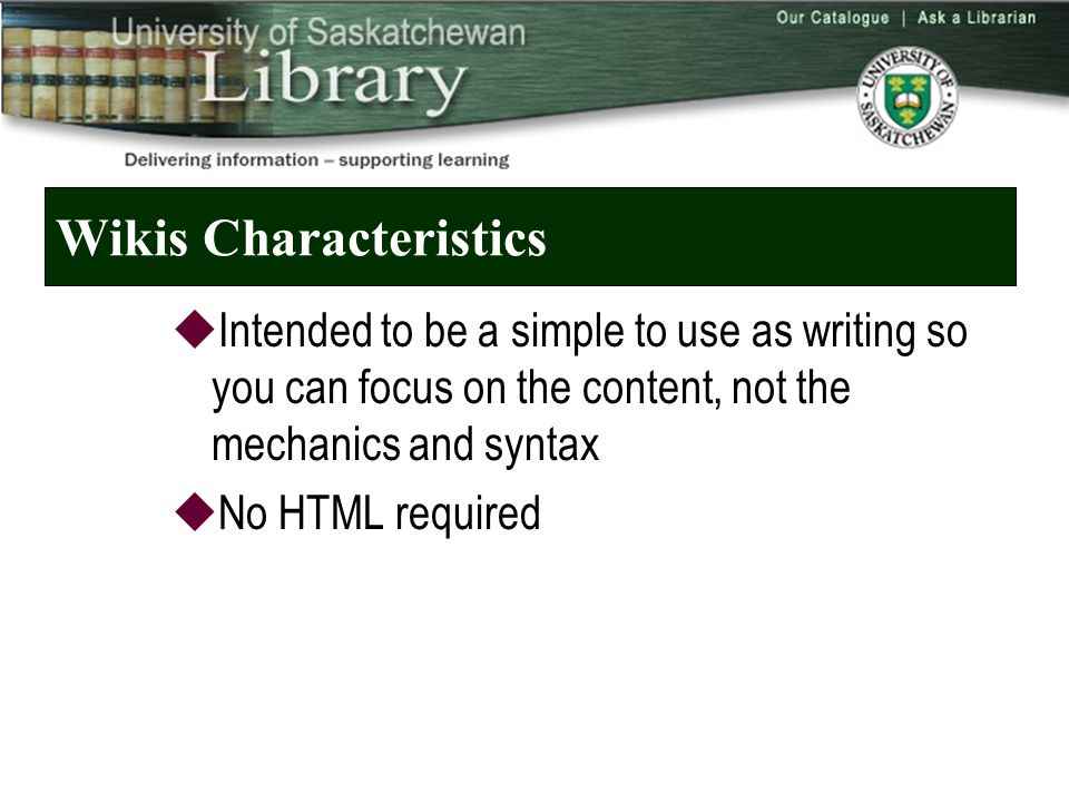 Wikis Characteristics  Intended to be a simple to use as writing so you can focus on the content, not the mechanics and syntax  No HTML required