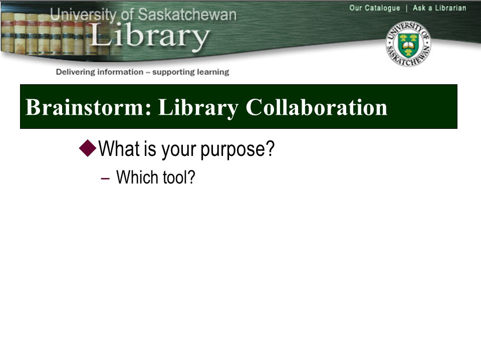 Brainstorm: Library Collaboration  What is your purpose –Which tool