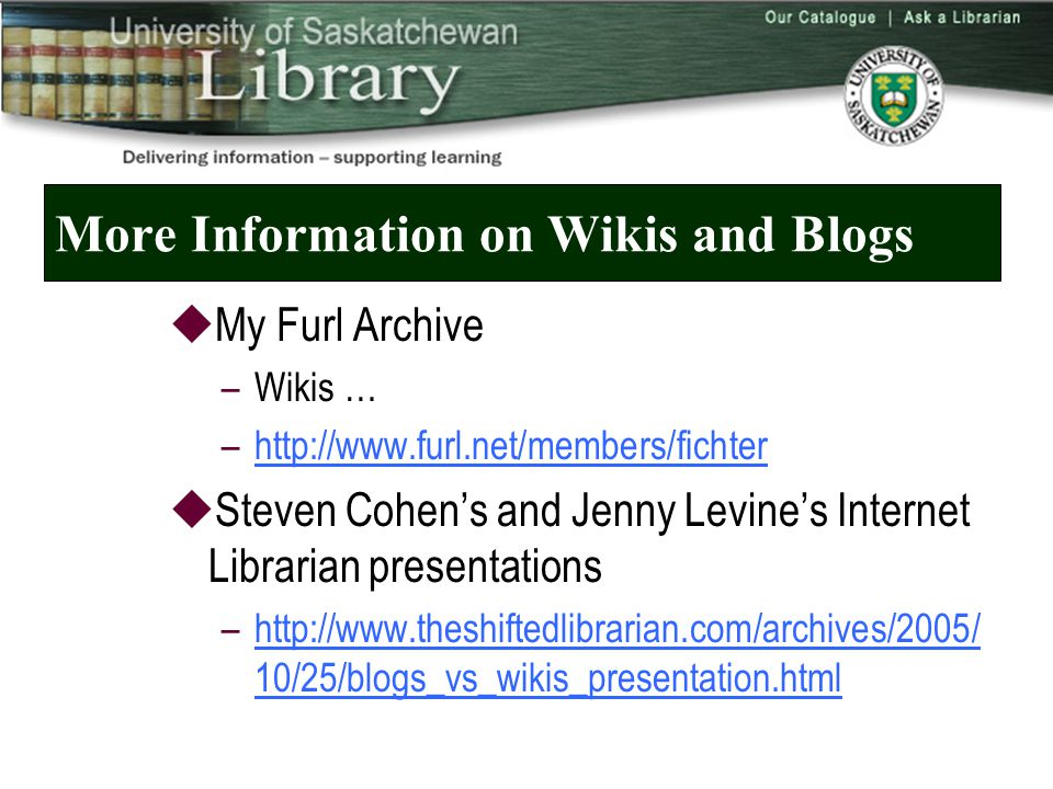 More Information on Wikis and Blogs  My Furl Archive –Wikis … –   Steven Cohen's and Jenny Levine's Internet Librarian presentations –  10/25/blogs_vs_wikis_presentation.htmlhttp://  10/25/blogs_vs_wikis_presentation.html