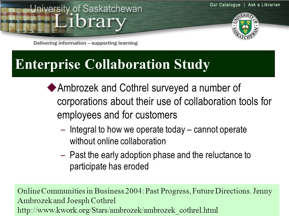 Enterprise Collaboration Study  Ambrozek and Cothrel surveyed a number of corporations about their use of collaboration tools for employees and for customers –Integral to how we operate today – cannot operate without online collaboration –Past the early adoption phase and the reluctance to participate has eroded Online Communities in Business 2004: Past Progress, Future Directions.