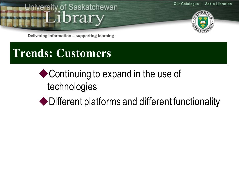 Trends: Customers  Continuing to expand in the use of technologies  Different platforms and different functionality