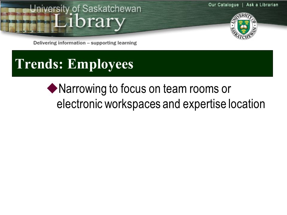 Trends: Employees  Narrowing to focus on team rooms or electronic workspaces and expertise location