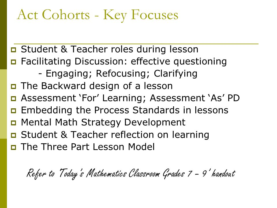 Act Cohorts - Key Focuses  Student & Teacher roles during lesson  Facilitating Discussion: effective questioning - Engaging; Refocusing; Clarifying  The Backward design of a lesson  Assessment 'For' Learning; Assessment 'As' PD  Embedding the Process Standards in lessons  Mental Math Strategy Development  Student & Teacher reflection on learning  The Three Part Lesson Model Refer to 'Today's Mathematics Classroom Grades 7 – 9' handout