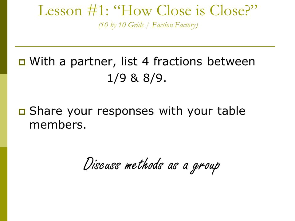 Lesson #1: How Close is Close? (10 by 10 Grids / Faction Factory)  With a partner, list 4 fractions between 1/9 & 8/9.