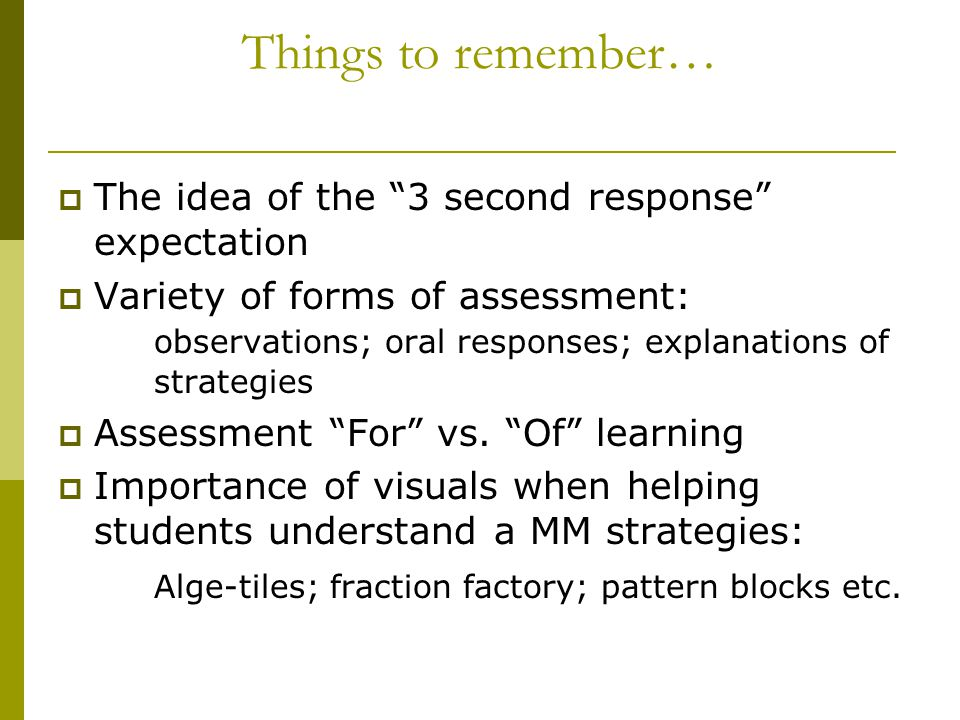 Things to remember…  The idea of the 3 second response expectation  Variety of forms of assessment: observations; oral responses; explanations of strategies  Assessment For vs.