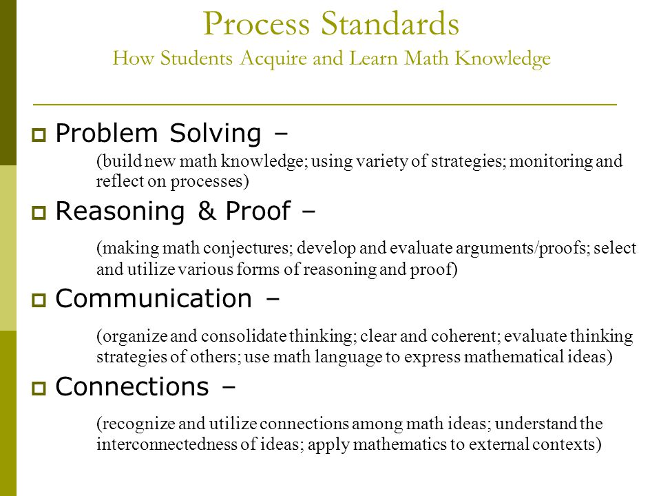 Process Standards How Students Acquire and Learn Math Knowledge  Problem Solving – (build new math knowledge; using variety of strategies; monitoring and reflect on processes)  Reasoning & Proof – (making math conjectures; develop and evaluate arguments/proofs; select and utilize various forms of reasoning and proof)  Communication – (organize and consolidate thinking; clear and coherent; evaluate thinking strategies of others; use math language to express mathematical ideas)  Connections – (recognize and utilize connections among math ideas; understand the interconnectedness of ideas; apply mathematics to external contexts)