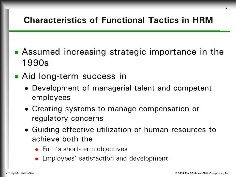 © 2000 The McGraw-Hill Companies, Inc. Irwin/McGraw-Hill 23 Characteristics of Functional Tactics in HRM Assumed increasing strategic importance in th