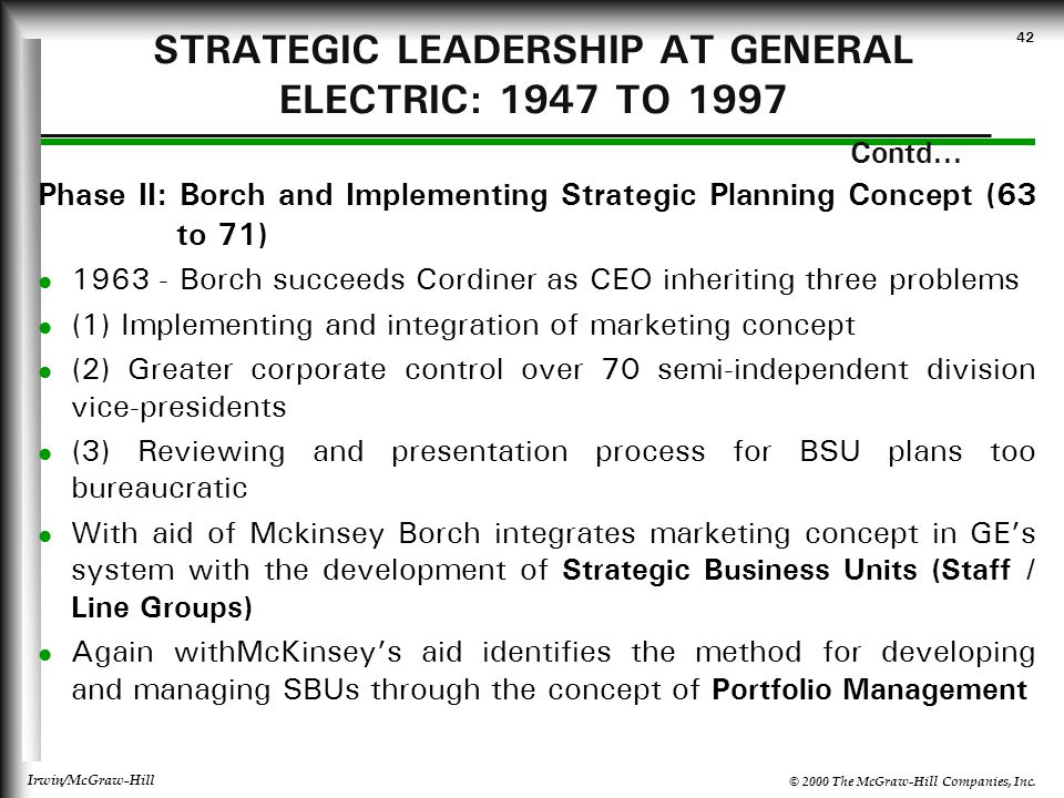 © 2000 The McGraw-Hill Companies, Inc. Irwin/McGraw-Hill 42 STRATEGIC LEADERSHIP AT GENERAL ELECTRIC: 1947 TO 1997 Contd... Phase II: Borch and Implem