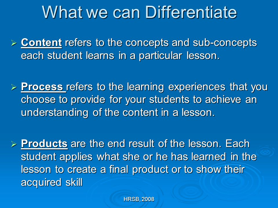HRSB, 2008 What we can Differentiate  Content refers to the concepts and sub-concepts each student learns in a particular lesson.  Process refers to