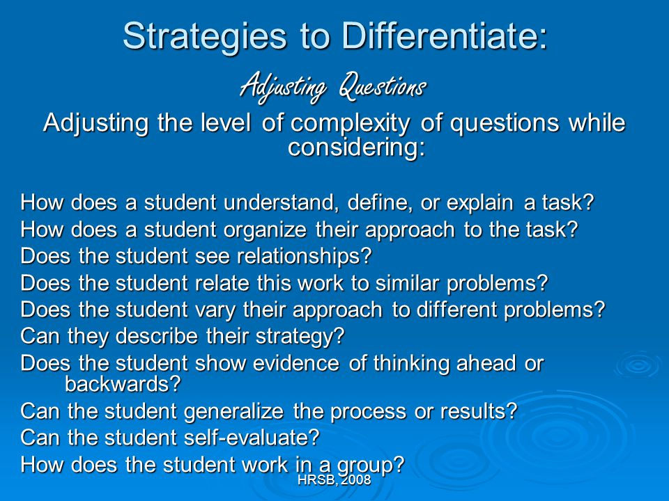 HRSB, 2008 Strategies to Differentiate: Adjusting Questions Adjusting the level of complexity of questions while considering: How does a student understand, define, or explain a task.
