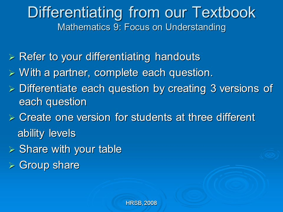 HRSB, 2008 Differentiating from our Textbook Mathematics 9: Focus on Understanding  Refer to your differentiating handouts  With a partner, complete each question.
