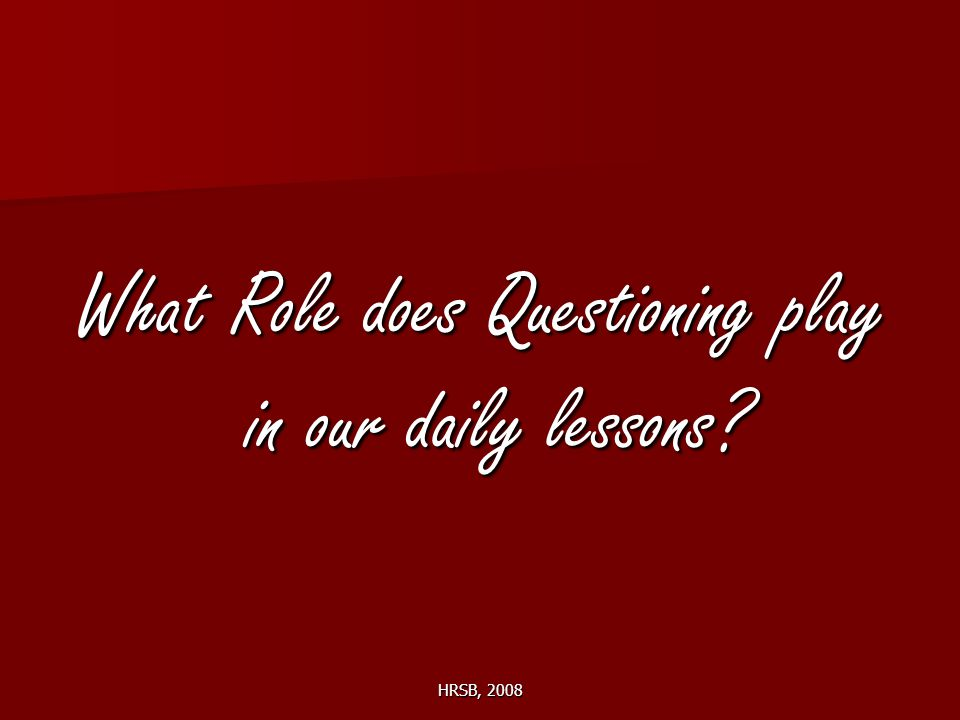 HRSB, 2008 What Role does Questioning play in our daily lessons?