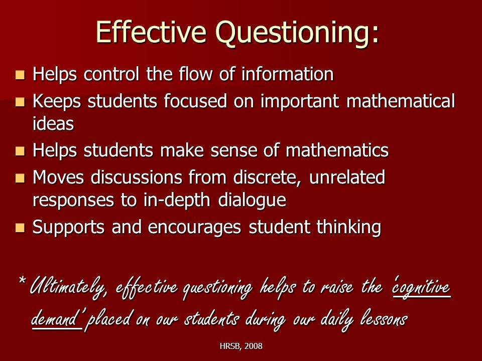 HRSB, 2008 Effective Questioning: Helps control the flow of information Helps control the flow of information Keeps students focused on important mathematical ideas Keeps students focused on important mathematical ideas Helps students make sense of mathematics Helps students make sense of mathematics Moves discussions from discrete, unrelated responses to in-depth dialogue Moves discussions from discrete, unrelated responses to in-depth dialogue Supports and encourages student thinking Supports and encourages student thinking * Ultimately, effective questioning helps to raise the 'cognitive demand' placed on our students during our daily lessons
