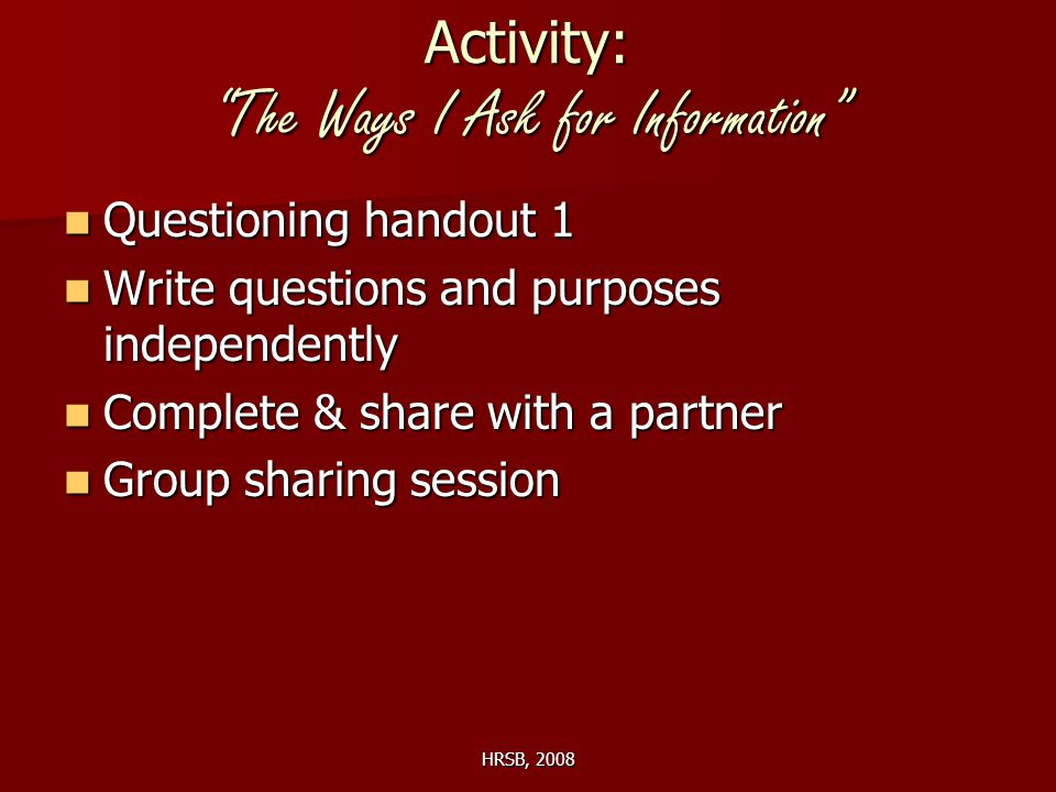 HRSB, 2008 Activity: The Ways I Ask for Information Questioning handout 1 Questioning handout 1 Write questions and purposes independently Write questions and purposes independently Complete & share with a partner Complete & share with a partner Group sharing session Group sharing session