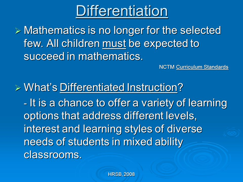 HRSB, 2008Differentiation  Mathematics is no longer for the selected few. All children must be expected to succeed in mathematics. NCTM Curriculum St