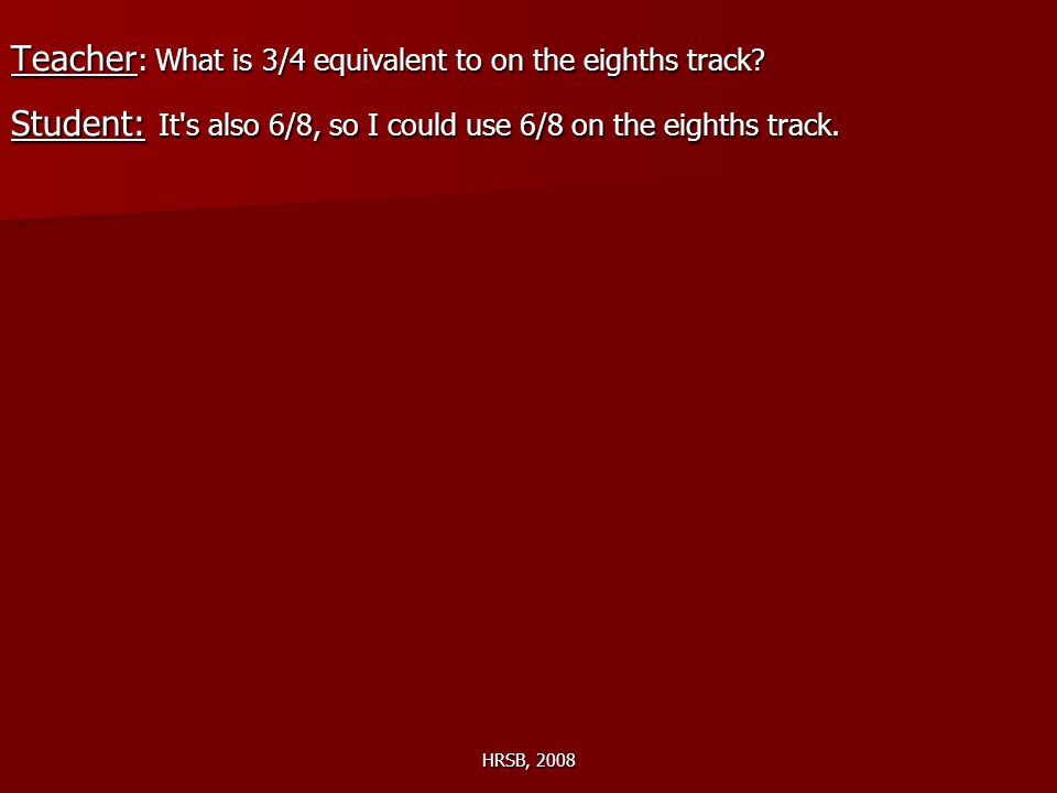 HRSB, 2008 Teacher : What is 3/4 equivalent to on the eighths track? Student: It's also 6/8, so I could use 6/8 on the eighths track.
