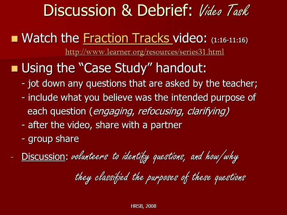 HRSB, 2008 Discussion & Debrief: Video Task Watch the Fraction Tracks video: (1:16-11:16) Watch the Fraction Tracks video: (1:16-11:16)Fraction Tracks Fraction Tracks http://www.learner.org/resources/series31.html Using the Case Study handout: Using the Case Study handout: - jot down any questions that are asked by the teacher; - include what you believe was the intended purpose of each question (engaging, refocusing, clarifying) each question (engaging, refocusing, clarifying) - after the video, share with a partner - group share - Discussion: volunteers to identify questions, and how/why they classified the purposes of these questions they classified the purposes of these questions