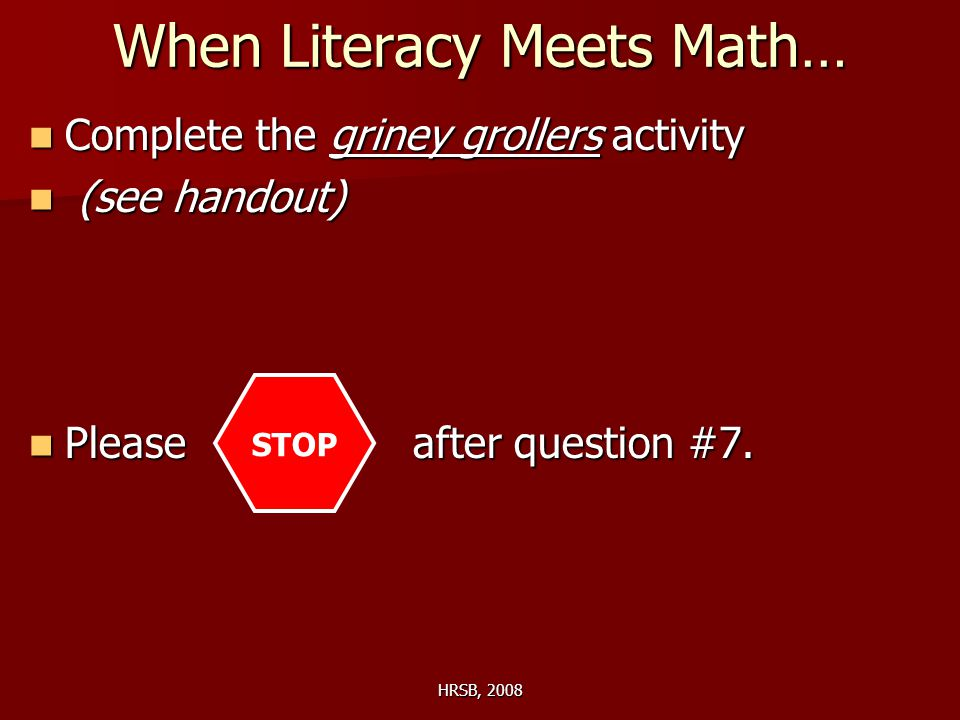 HRSB, 2008 When Literacy Meets Math… Complete the griney grollers activity Complete the griney grollers activity (see handout) (see handout) Please after question #7.