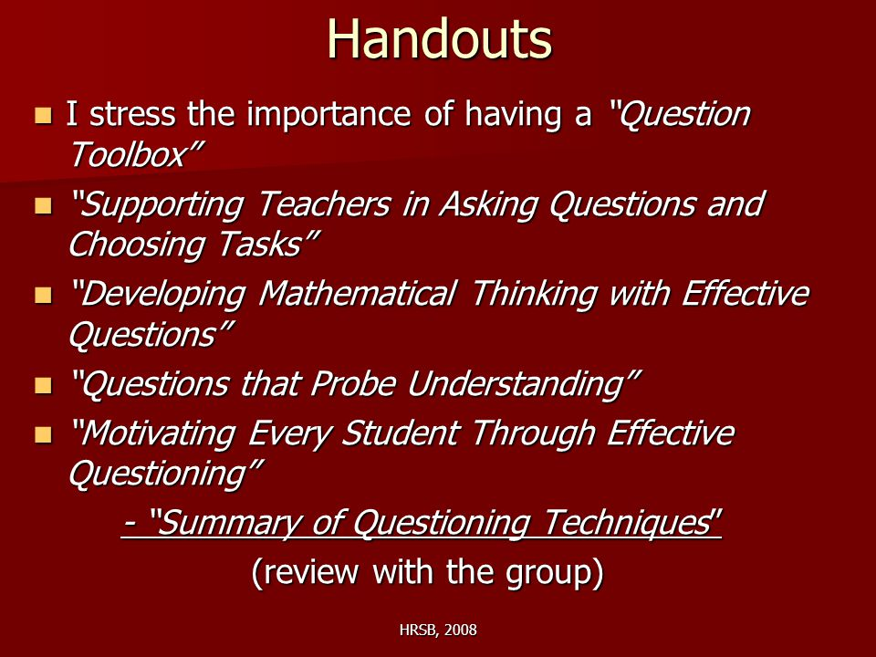 HRSB, 2008Handouts I stress the importance of having a Question Toolbox I stress the importance of having a Question Toolbox Supporting Teachers in Asking Questions and Choosing Tasks Supporting Teachers in Asking Questions and Choosing Tasks Developing Mathematical Thinking with Effective Questions Developing Mathematical Thinking with Effective Questions Questions that Probe Understanding Questions that Probe Understanding Motivating Every Student Through Effective Questioning Motivating Every Student Through Effective Questioning - Summary of Questioning Techniques (review with the group) (review with the group)