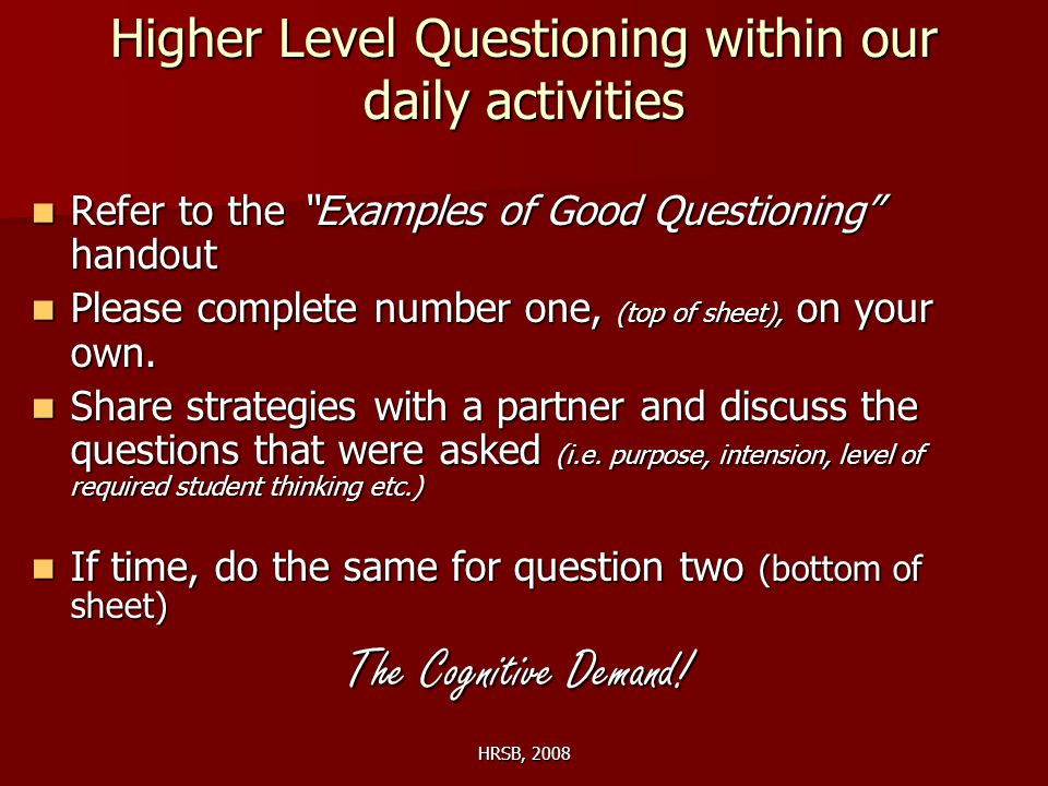 HRSB, 2008 Higher Level Questioning within our daily activities Refer to the Examples of Good Questioning handout Refer to the Examples of Good Questioning handout Please complete number one, (top of sheet), on your own.