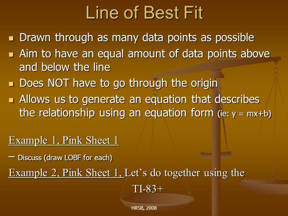 HRSB, 2008 Line of Best Fit Drawn through as many data points as possible Drawn through as many data points as possible Aim to have an equal amount of