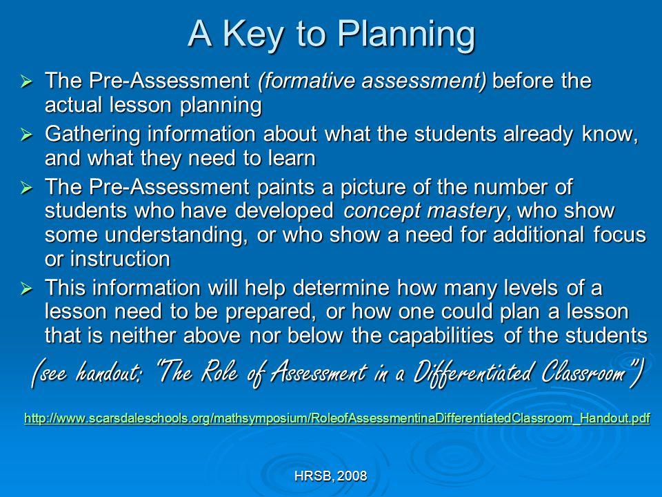HRSB, 2008 A Key to Planning  The Pre-Assessment (formative assessment) before the actual lesson planning  Gathering information about what the students already know, and what they need to learn  The Pre-Assessment paints a picture of the number of students who have developed concept mastery, who show some understanding, or who show a need for additional focus or instruction  This information will help determine how many levels of a lesson need to be prepared, or how one could plan a lesson that is neither above nor below the capabilities of the students (see handout: The Role of Assessment in a Differentiated Classroom ) http://www.scarsdaleschools.org/mathsymposium/RoleofAssessmentinaDifferentiatedClassroom_Handout.pdf