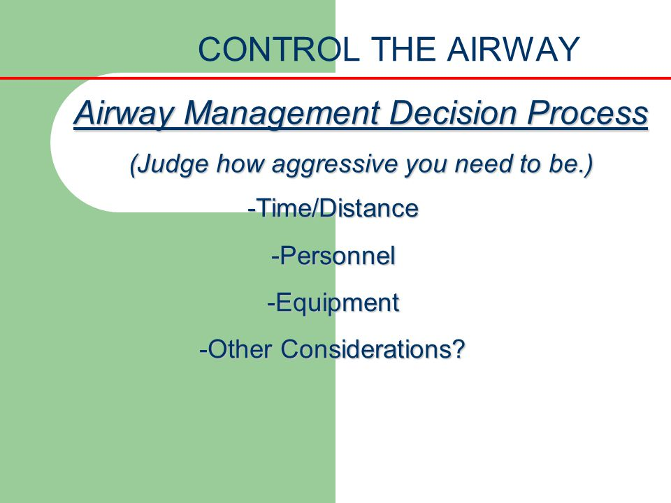CONTROL THE AIRWAY Airway Management Decision Process (Judge how aggressive you need to be.) -Time/Distance-Personnel-Equipment -Other Considerations?