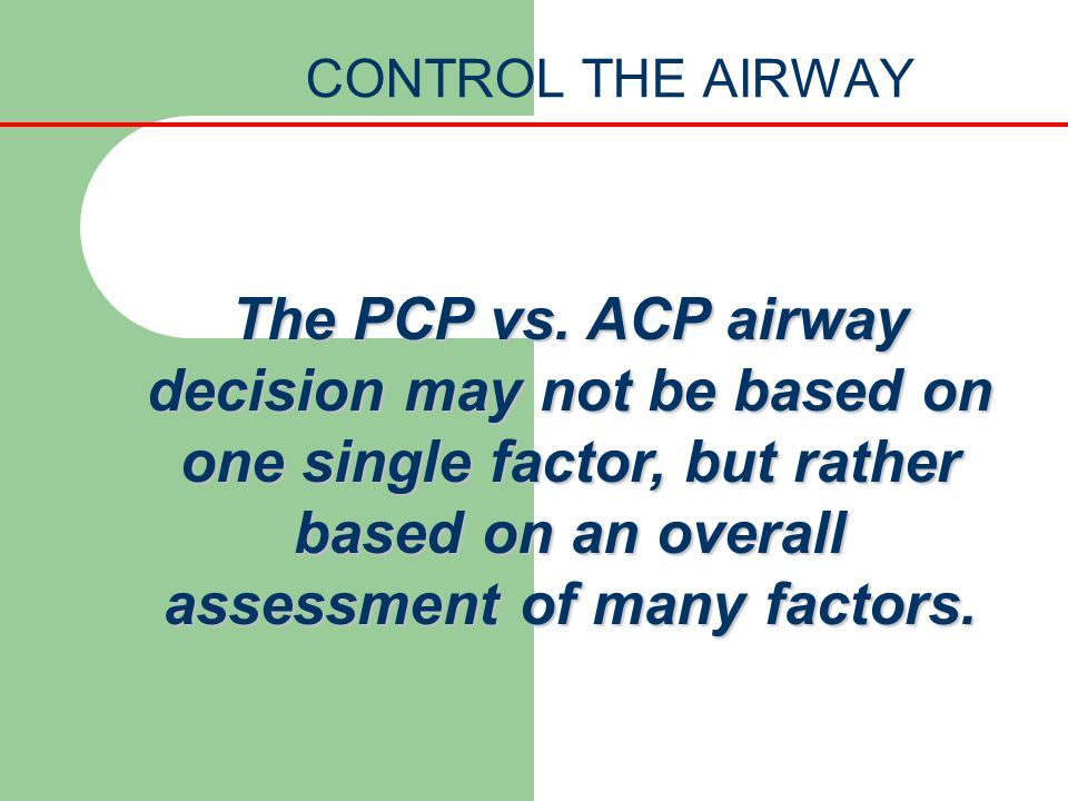 CONTROL THE AIRWAY The PCP vs. ACP airway decision may not be based on one single factor, but rather based on an overall assessment of many factors.