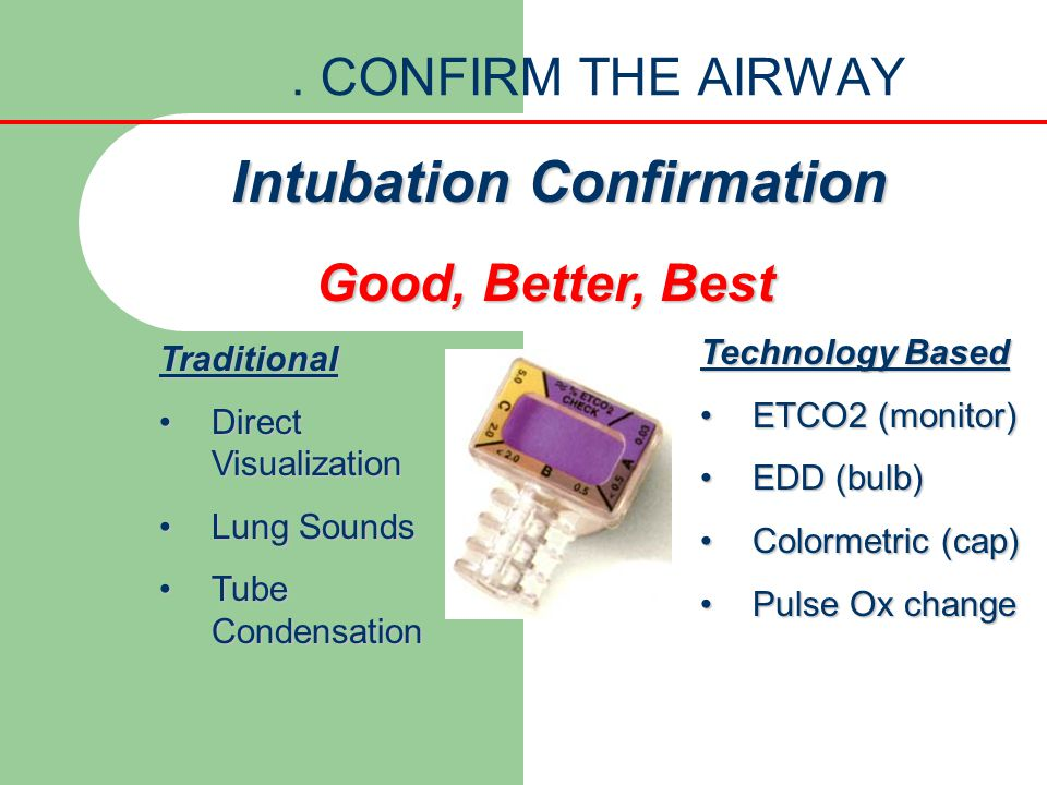 . CONFIRM THE AIRWAY Technology Based ETCO2 (monitor)ETCO2 (monitor) EDD (bulb)EDD (bulb) Colormetric (cap)Colormetric (cap) Pulse Ox changePulse Ox c