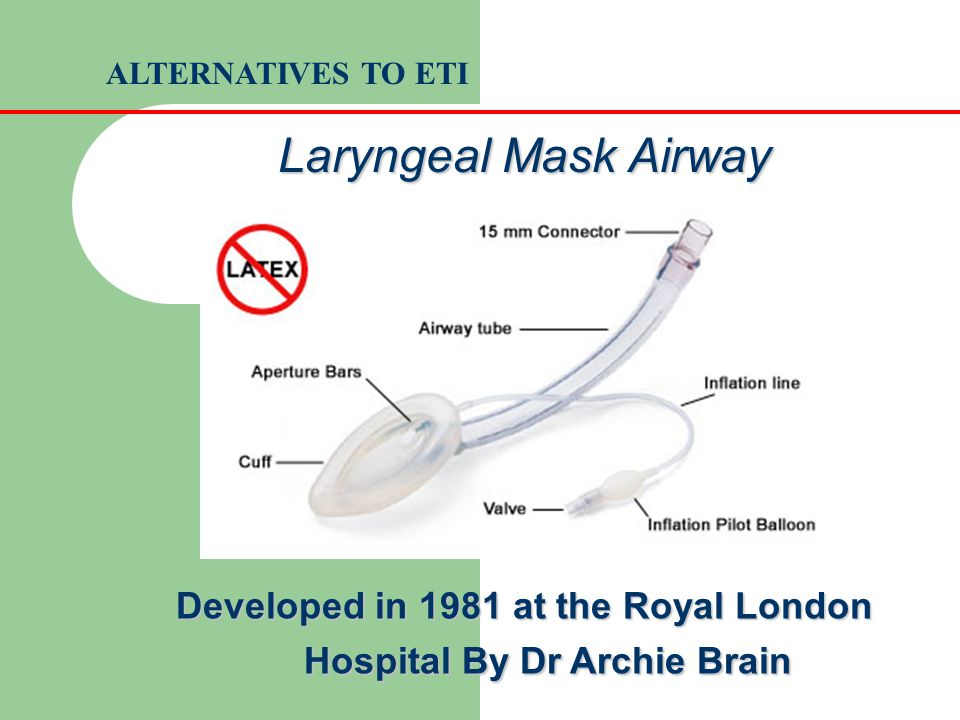 Laryngeal Mask Airway Developed in 1981 at the Royal London Hospital By Dr Archie Brain ALTERNATIVES TO ETI