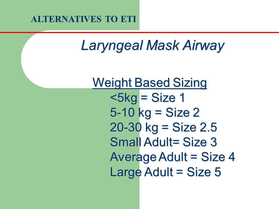 Weight Based Sizing <5kg = Size 1 5-10 kg = Size 2 20-30 kg = Size 2.5 Small Adult= Size 3 Average Adult = Size 4 Large Adult = Size 5 Laryngeal Mask