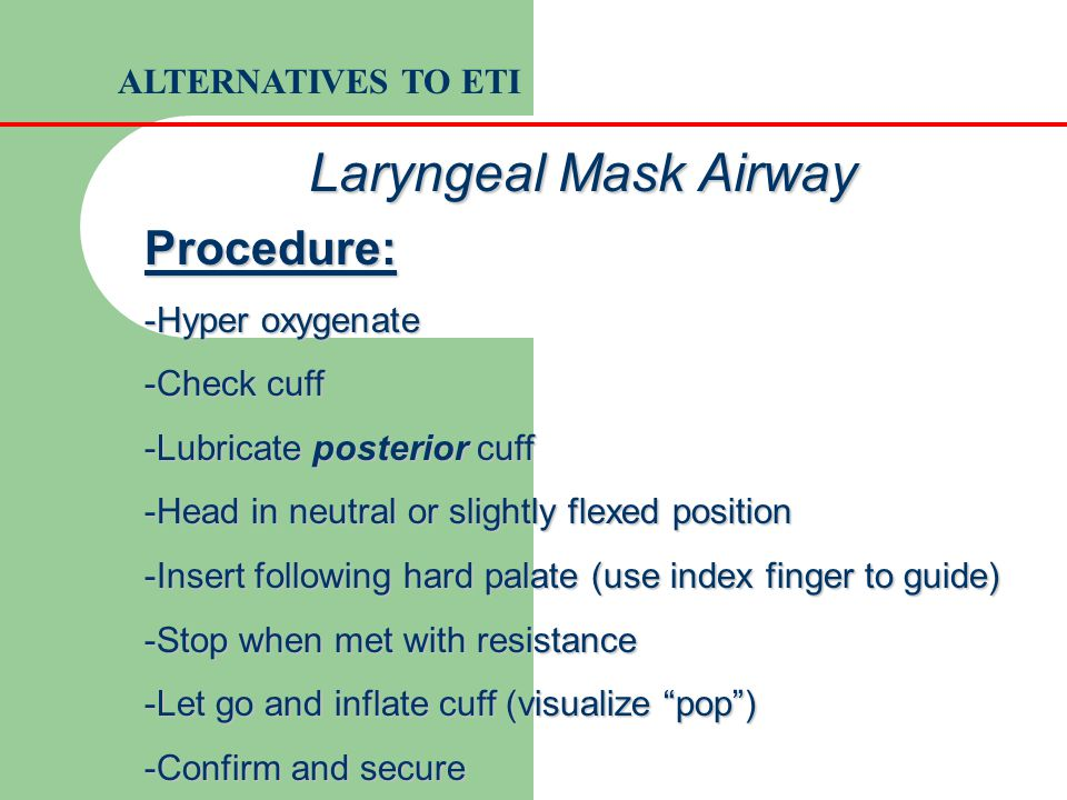 Procedure: -Hyper oxygenate -Check cuff -Lubricate posterior cuff -Head in neutral or slightly flexed position -Insert following hard palate (use inde