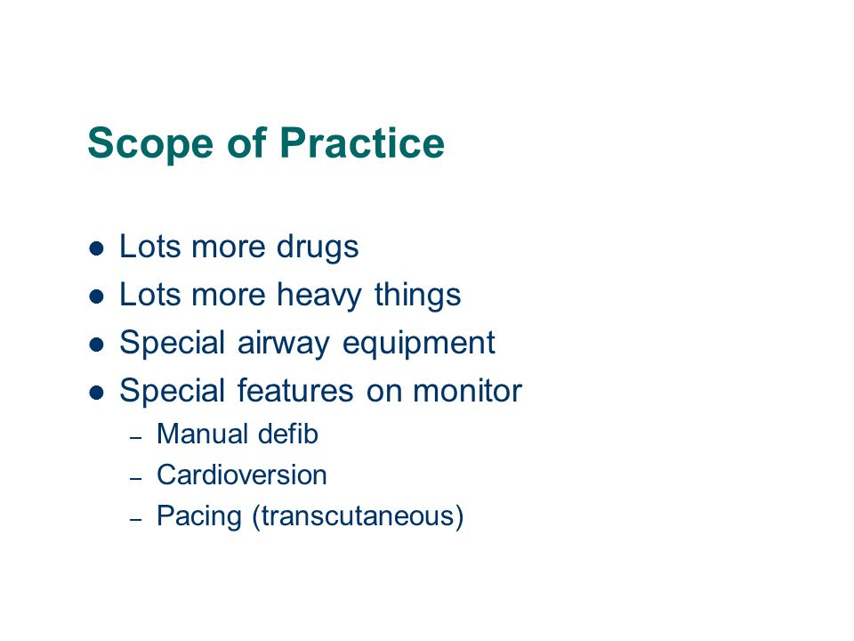 Scope of Practice Lots more drugs Lots more heavy things Special airway equipment Special features on monitor – Manual defib – Cardioversion – Pacing