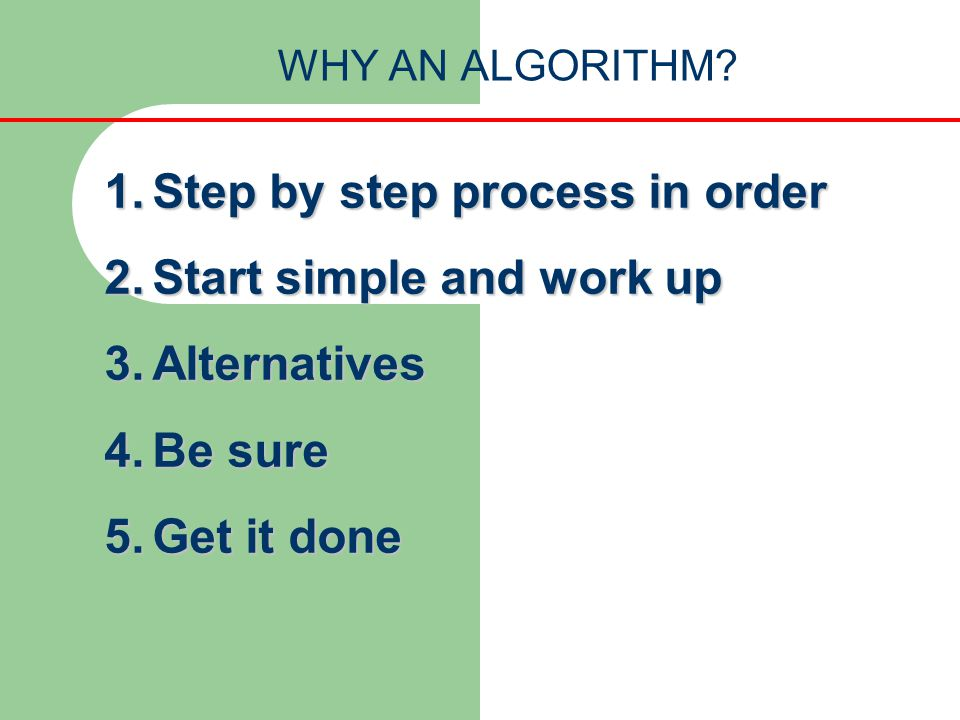 WHY AN ALGORITHM? 1.Step by step process in order 2.Start simple and work up 3.Alternatives 4.Be sure 5.Get it done