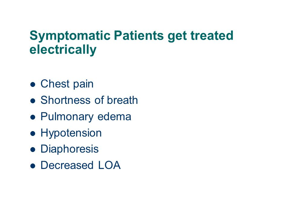 Symptomatic Patients get treated electrically Chest pain Shortness of breath Pulmonary edema Hypotension Diaphoresis Decreased LOA