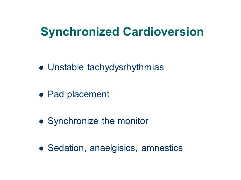 Synchronized Cardioversion Unstable tachydysrhythmias Pad placement Synchronize the monitor Sedation, anaelgisics, amnestics