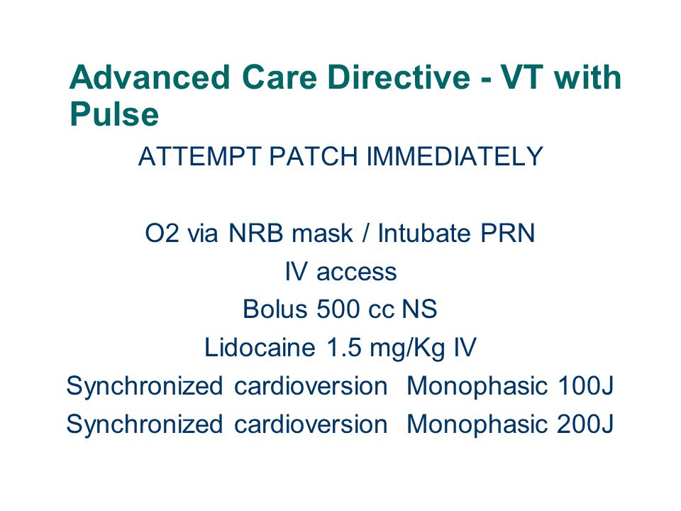 Advanced Care Directive - VT with Pulse ATTEMPT PATCH IMMEDIATELY O2 via NRB mask / Intubate PRN IV access Bolus 500 cc NS Lidocaine 1.5 mg/Kg IV Sync
