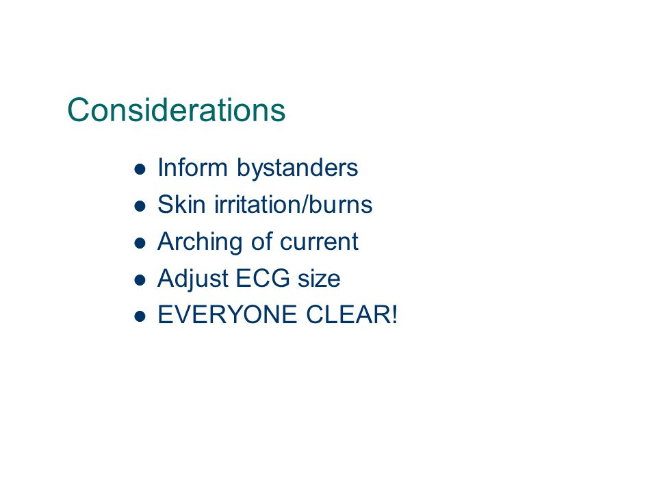 Considerations Inform bystanders Skin irritation/burns Arching of current Adjust ECG size EVERYONE CLEAR!