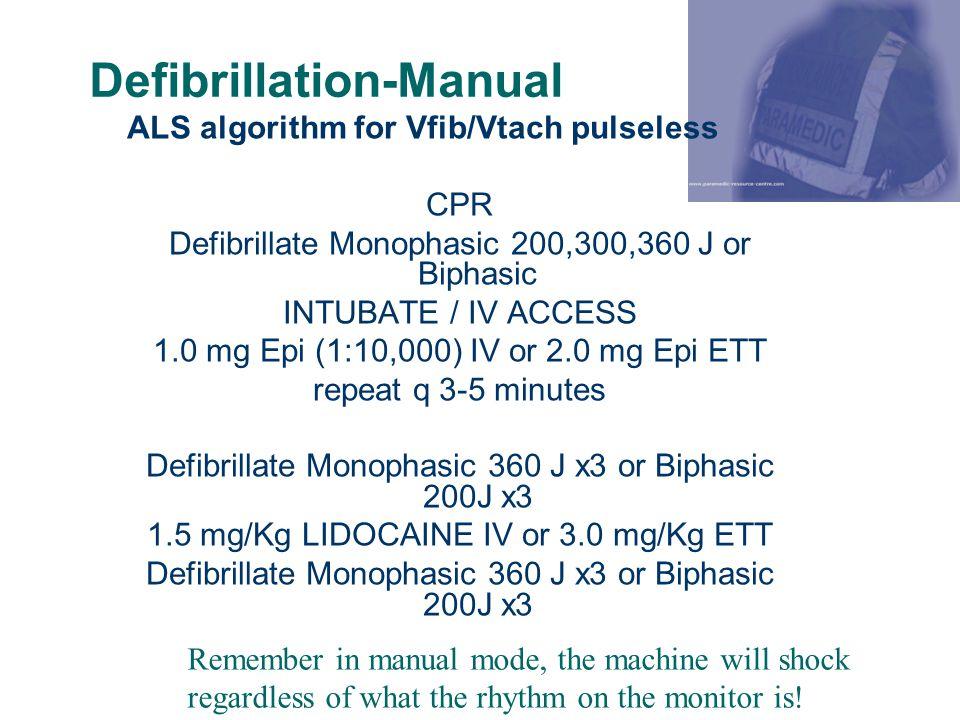Defibrillation-Manual ALS algorithm for Vfib/Vtach pulseless CPR Defibrillate Monophasic 200,300,360 J or Biphasic INTUBATE / IV ACCESS 1.0 mg Epi (1: